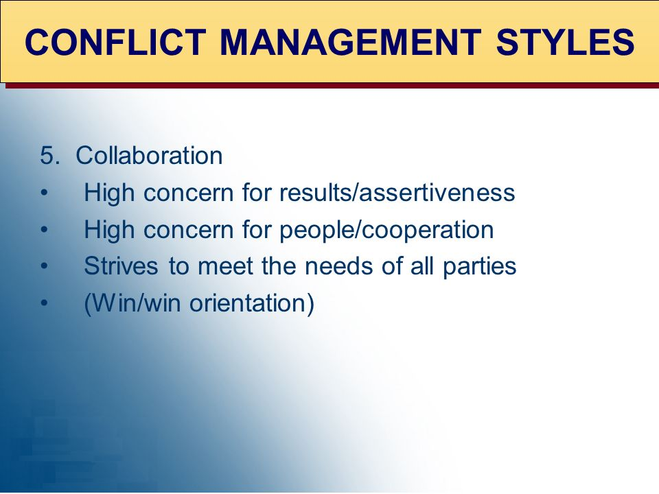 5. Collaboration High concern for results/assertiveness High concern for people/cooperation Strives to meet the needs of all parties (Win/win orientat