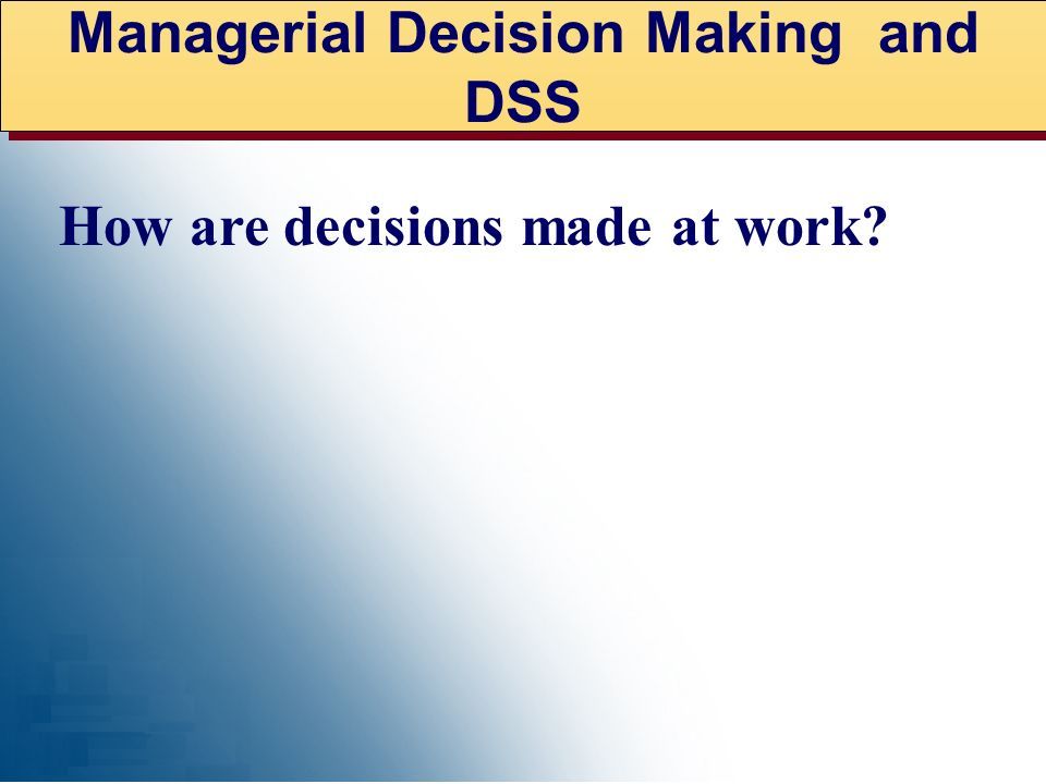 Managerial Decision Making and DSS How are decisions made at work?