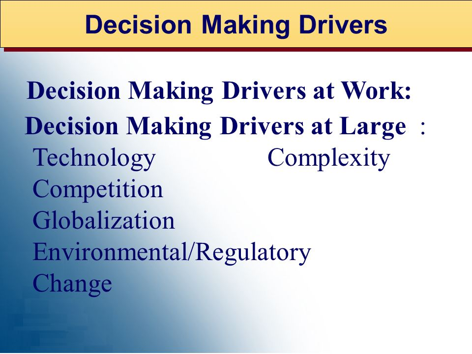 Decision Making Drivers Decision Making Drivers at Work: Technology Complexity Competition Globalization Environmental/Regulatory Change Decision Maki