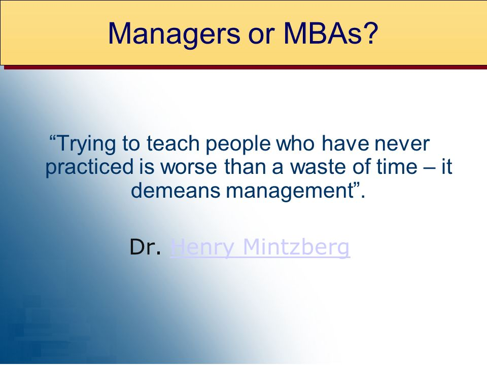 Trying to teach people who have never practiced is worse than a waste of time – it demeans management. Dr. Henry MintzbergHenry Mintzberg Managers or