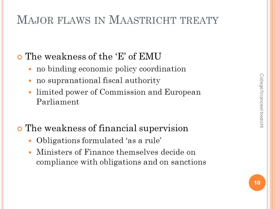 M AJOR FLAWS IN M AASTRICHT TREATY The weakness of the E of EMU no binding economic policy coordination no supranational fiscal authority limited power of Commission and European Parliament The weakness of financial supervision Obligations formulated as a rule Ministers of Finance themselves decide on compliance with obligations and on sanctions 10 College financieel toezicht