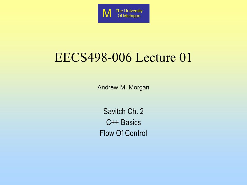 M The University Of Michigan Andrew M. Morgan EECS498-006 Lecture 01 Savitch Ch. 2 C++ Basics Flow Of Control