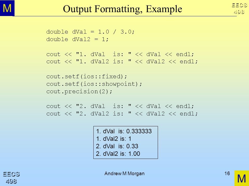 M M EECS498 EECS498 Andrew M Morgan16 Output Formatting, Example double dVal = 1.0 / 3.0; double dVal2 = 1; cout << 1.