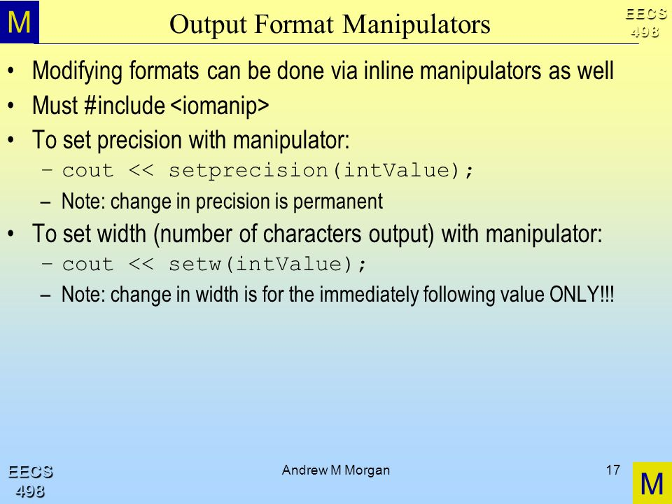 M M EECS498 EECS498 Andrew M Morgan17 Output Format Manipulators Modifying formats can be done via inline manipulators as well Must #include To set precision with manipulator: –cout << setprecision(intValue); –Note: change in precision is permanent To set width (number of characters output) with manipulator: –cout << setw(intValue); –Note: change in width is for the immediately following value ONLY!!!