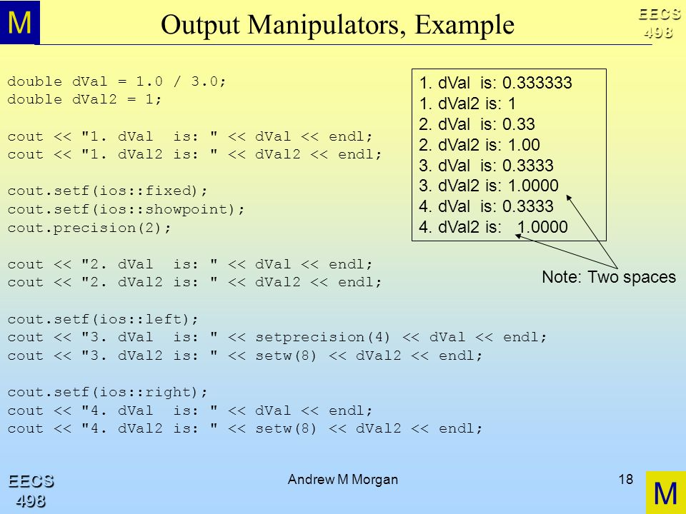 M M EECS498 EECS498 Andrew M Morgan18 Output Manipulators, Example double dVal = 1.0 / 3.0; double dVal2 = 1; cout << 1.