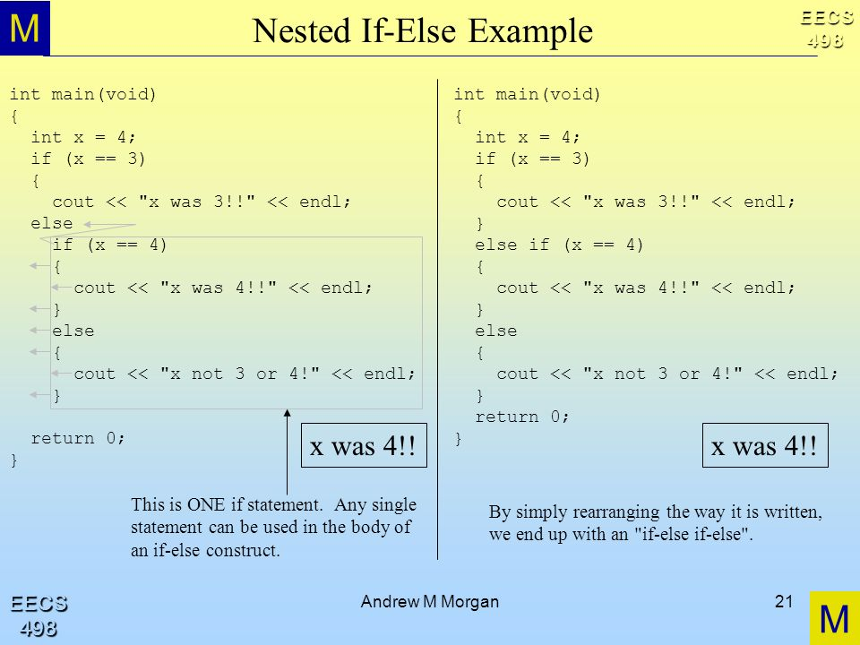 M M EECS498 EECS498 Andrew M Morgan21 Nested If-Else Example int main(void) { int x = 4; if (x == 3) { cout <<