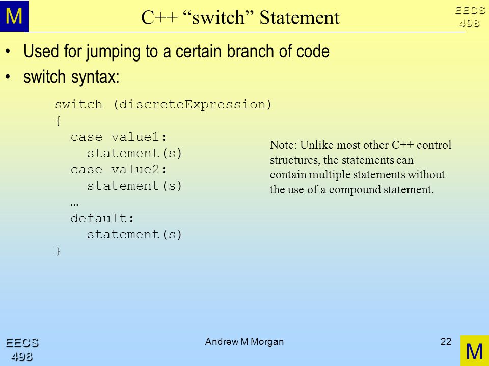M M EECS498 EECS498 Andrew M Morgan22 C++ switch Statement Used for jumping to a certain branch of code switch syntax: switch (discreteExpression) { case value1: statement(s) case value2: statement(s) … default: statement(s) } Note: Unlike most other C++ control structures, the statements can contain multiple statements without the use of a compound statement.