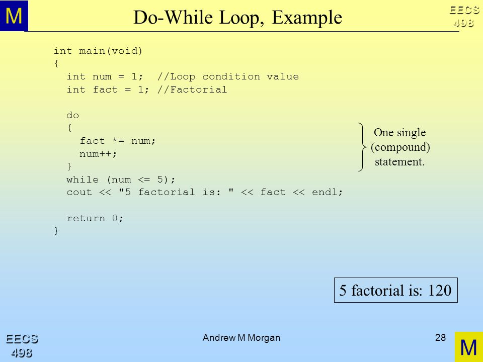 M M EECS498 EECS498 Andrew M Morgan28 Do-While Loop, Example int main(void) { int num = 1; //Loop condition value int fact = 1; //Factorial do { fact *= num; num++; } while (num <= 5); cout << 5 factorial is: << fact << endl; return 0; } One single (compound) statement.