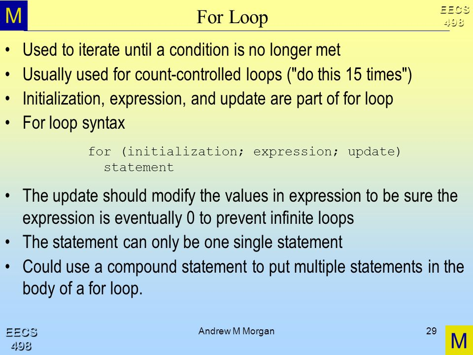 M M EECS498 EECS498 Andrew M Morgan29 For Loop Used to iterate until a condition is no longer met Usually used for count-controlled loops ( do this 15 times ) Initialization, expression, and update are part of for loop For loop syntax The update should modify the values in expression to be sure the expression is eventually 0 to prevent infinite loops The statement can only be one single statement Could use a compound statement to put multiple statements in the body of a for loop.