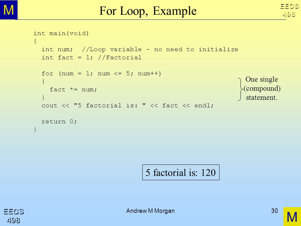 M M EECS498 EECS498 Andrew M Morgan30 For Loop, Example int main(void) { int num; //Loop variable - no need to initialize int fact = 1; //Factorial fo