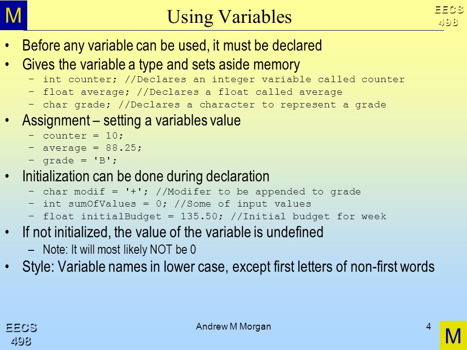 M M EECS498 EECS498 Andrew M Morgan4 Using Variables Before any variable can be used, it must be declared Gives the variable a type and sets aside mem