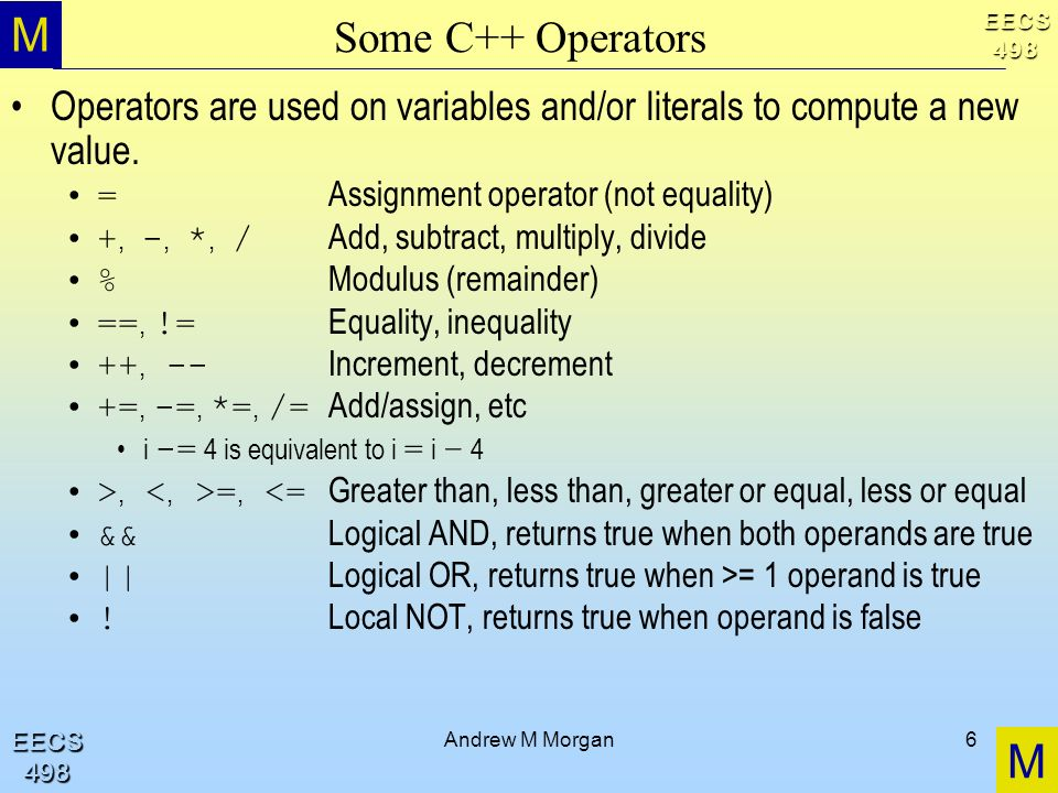 M M EECS498 EECS498 Andrew M Morgan6 Some C++ Operators Operators are used on variables and/or literals to compute a new value. = Assignment operator