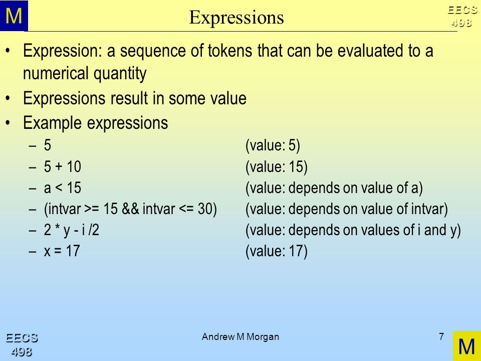 M M EECS498 EECS498 Andrew M Morgan7 Expressions Expression: a sequence of tokens that can be evaluated to a numerical quantity Expressions result in some value Example expressions –5(value: 5) –5 + 10(value: 15) –a < 15(value: depends on value of a) –(intvar >= 15 && intvar <= 30)(value: depends on value of intvar) –2 * y - i /2(value: depends on values of i and y) –x = 17(value: 17)