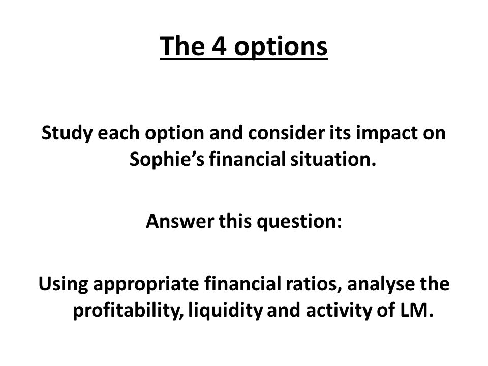 The 4 options Study each option and consider its impact on Sophies financial situation. Answer this question: Using appropriate financial ratios, anal