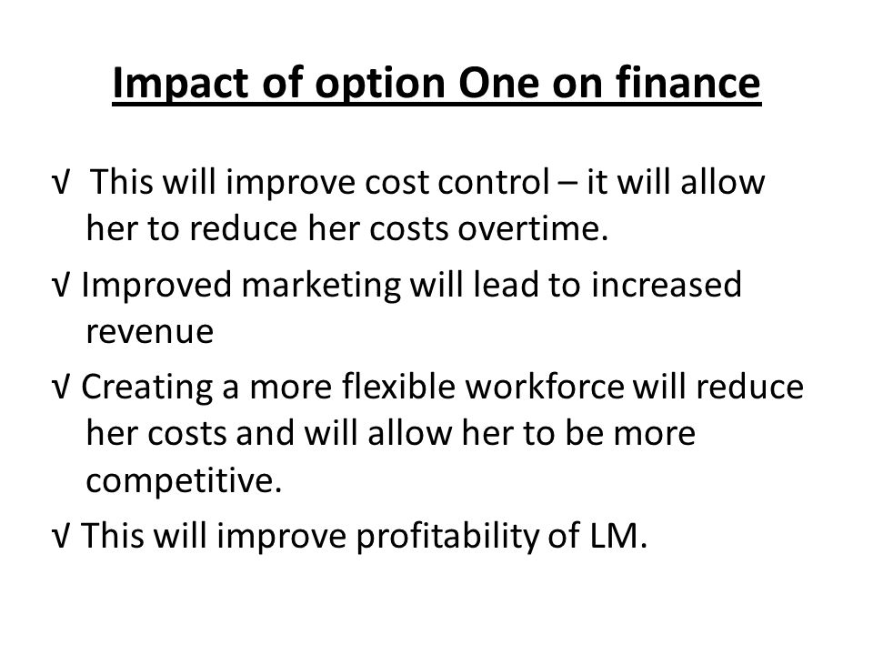 Impact of option One on finance This will improve cost control – it will allow her to reduce her costs overtime. Improved marketing will lead to incre