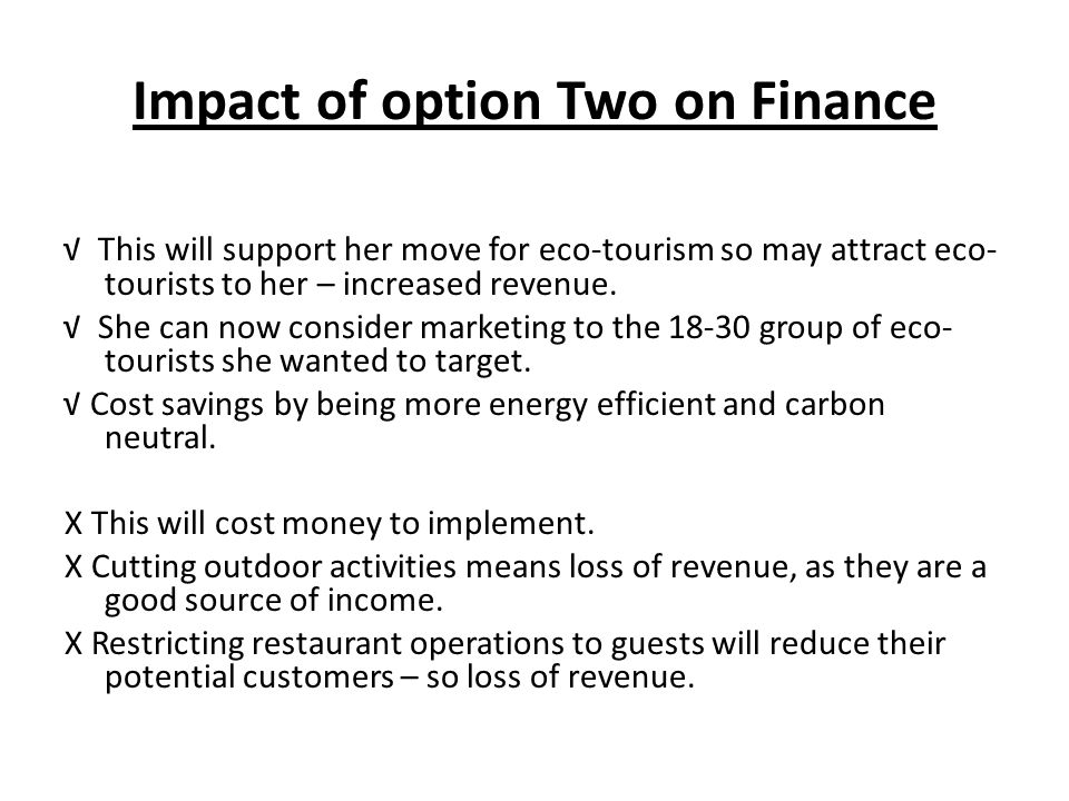 Impact of option Two on Finance This will support her move for eco-tourism so may attract eco- tourists to her – increased revenue. She can now consid