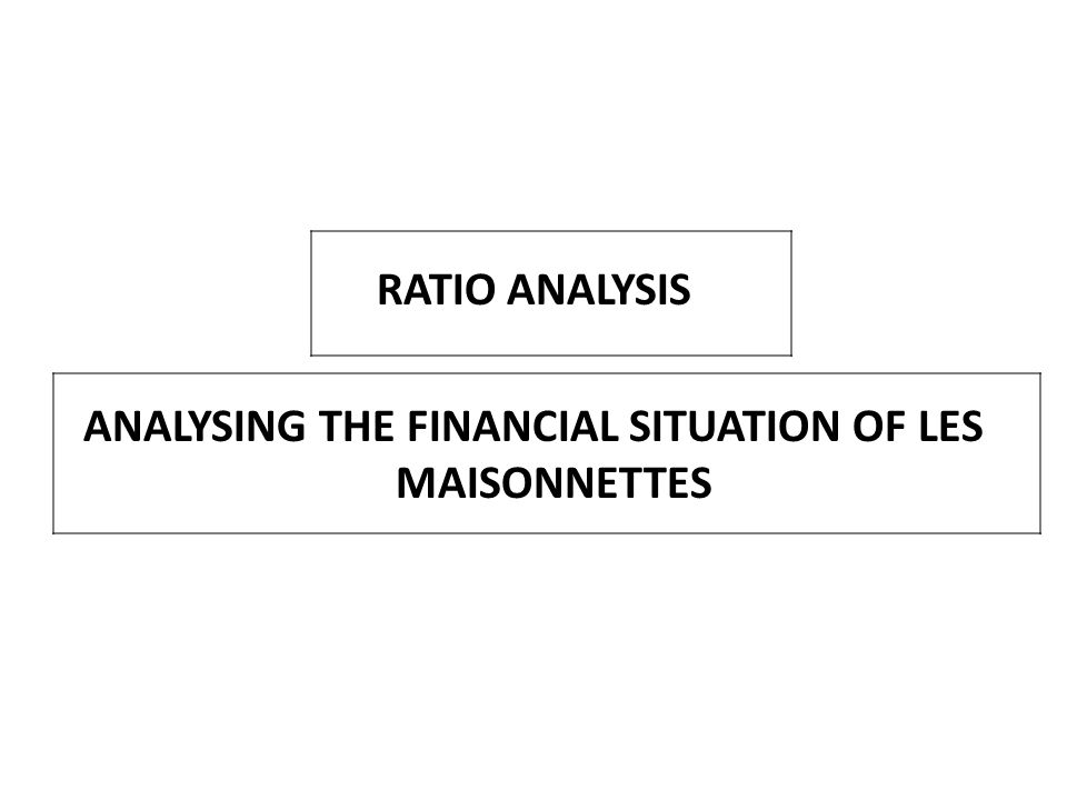 RATIO ANALYSIS ANALYSING THE FINANCIAL SITUATION OF LES MAISONNETTES
