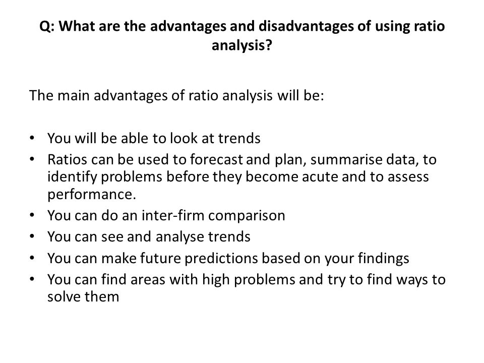 Q: What are the advantages and disadvantages of using ratio analysis? The main advantages of ratio analysis will be: You will be able to look at trend