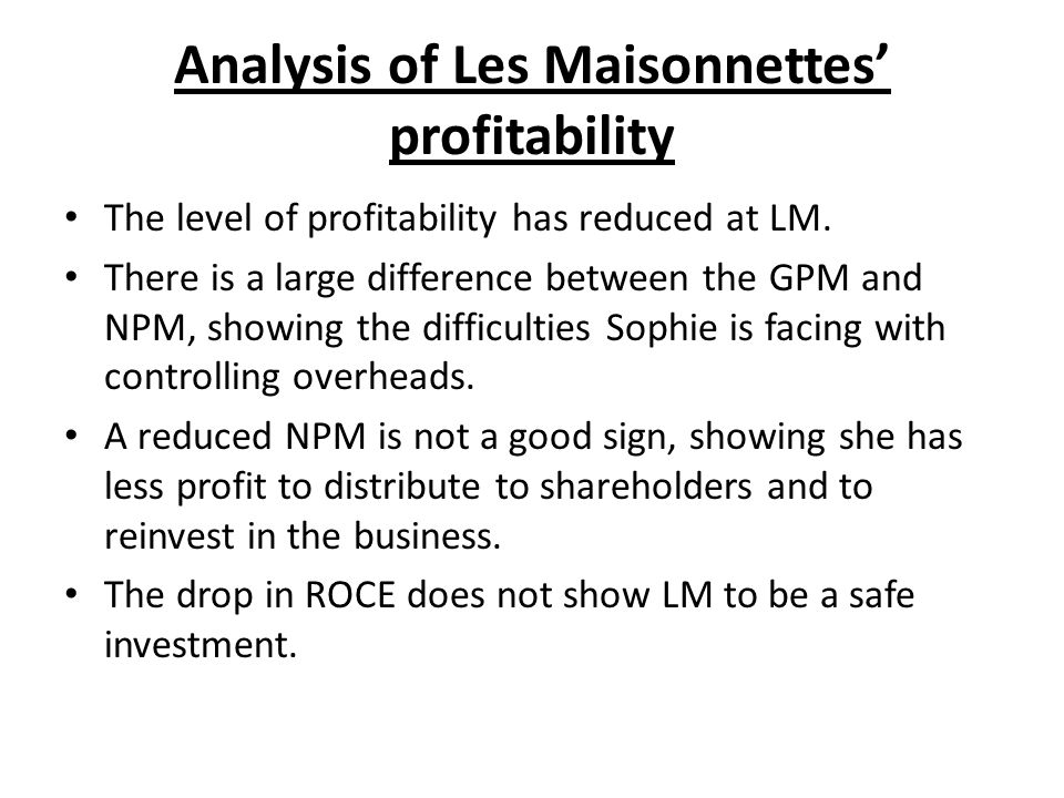 Analysis of Les Maisonnettes profitability The level of profitability has reduced at LM. There is a large difference between the GPM and NPM, showing