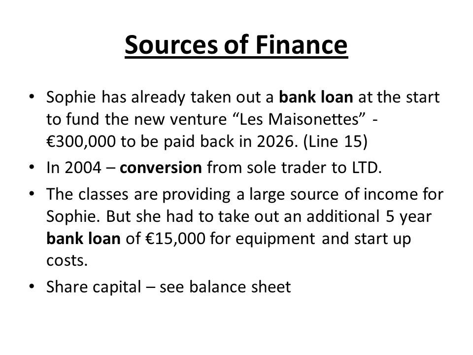 Sources of Finance Sophie has already taken out a bank loan at the start to fund the new venture Les Maisonettes - 300,000 to be paid back in 2026. (L