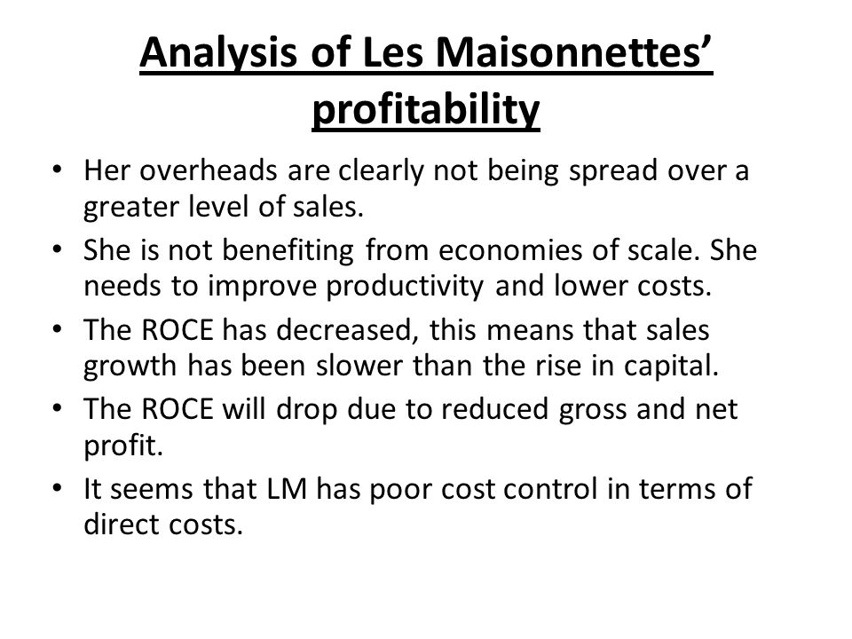 Analysis of Les Maisonnettes profitability Her overheads are clearly not being spread over a greater level of sales. She is not benefiting from econom