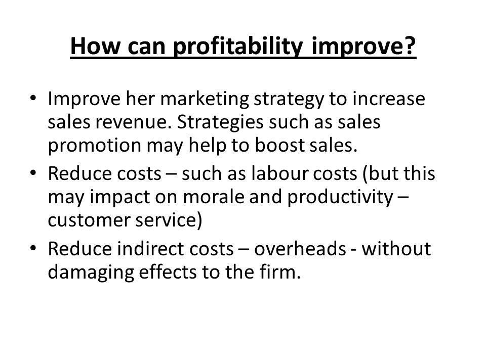 How can profitability improve? Improve her marketing strategy to increase sales revenue. Strategies such as sales promotion may help to boost sales. R