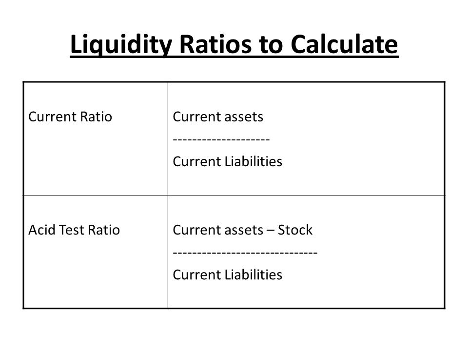 Liquidity Ratios to Calculate Current RatioCurrent assets -------------------- Current Liabilities Acid Test RatioCurrent assets – Stock -------------