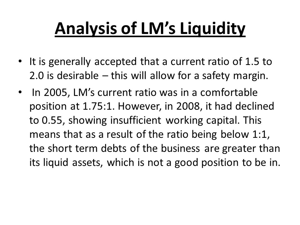 Analysis of LMs Liquidity It is generally accepted that a current ratio of 1.5 to 2.0 is desirable – this will allow for a safety margin. In 2005, LMs