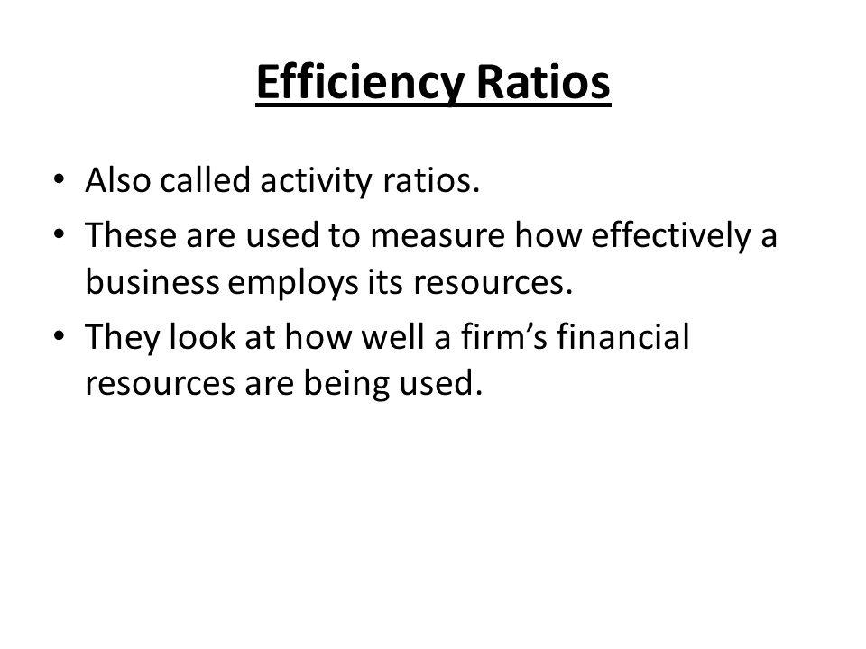 Efficiency Ratios Also called activity ratios. These are used to measure how effectively a business employs its resources. They look at how well a fir