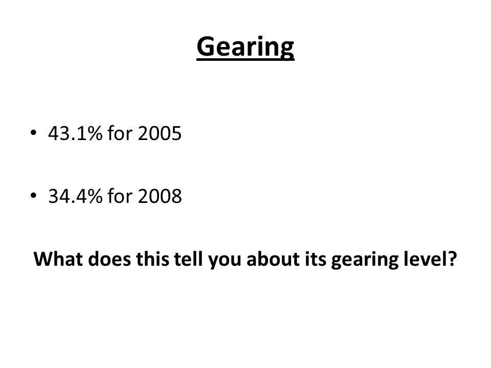 Gearing 43.1% for 2005 34.4% for 2008 What does this tell you about its gearing level