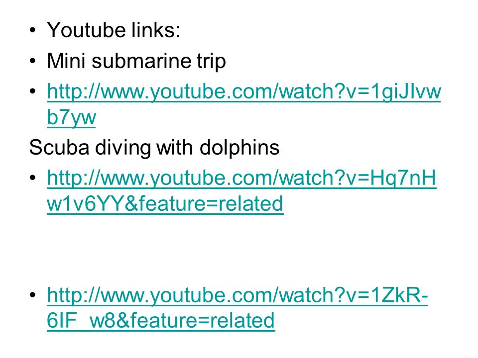 Youtube links: Mini submarine trip http://www.youtube.com/watch?v=1giJIvw b7ywhttp://www.youtube.com/watch?v=1giJIvw b7yw Scuba diving with dolphins http://www.youtube.com/watch?v=Hq7nH w1v6YY&feature=relatedhttp://www.youtube.com/watch?v=Hq7nH w1v6YY&feature=related http://www.youtube.com/watch?v=1ZkR- 6IF_w8&feature=relatedhttp://www.youtube.com/watch?v=1ZkR- 6IF_w8&feature=related