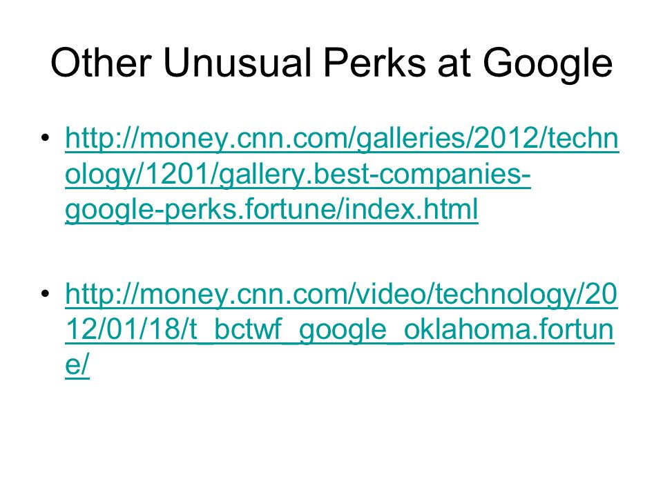 Other Unusual Perks at Google http://money.cnn.com/galleries/2012/techn ology/1201/gallery.best-companies- google-perks.fortune/index.htmlhttp://money.cnn.com/galleries/2012/techn ology/1201/gallery.best-companies- google-perks.fortune/index.html http://money.cnn.com/video/technology/20 12/01/18/t_bctwf_google_oklahoma.fortun e/http://money.cnn.com/video/technology/20 12/01/18/t_bctwf_google_oklahoma.fortun e/
