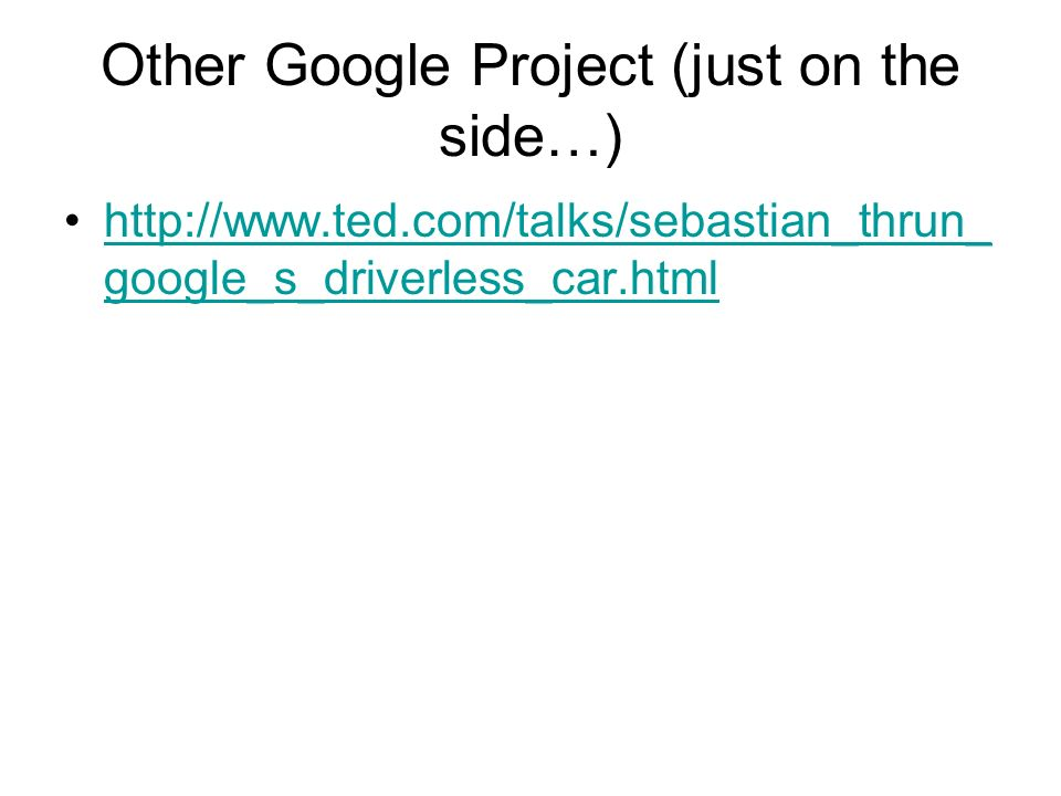 Other Google Project (just on the side…) http://www.ted.com/talks/sebastian_thrun_ google_s_driverless_car.htmlhttp://www.ted.com/talks/sebastian_thrun_ google_s_driverless_car.html
