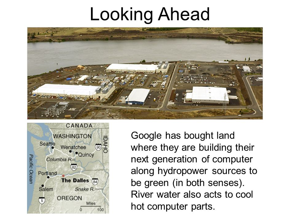 Looking Ahead Google has bought land where they are building their next generation of computer along hydropower sources to be green (in both senses).