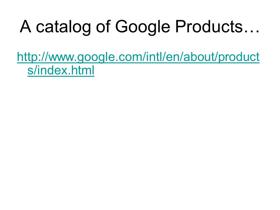 A catalog of Google Products… http://www.google.com/intl/en/about/product s/index.html