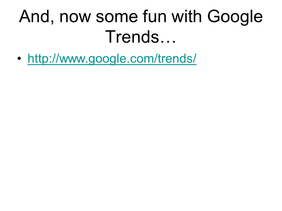 And, now some fun with Google Trends… http://www.google.com/trends/