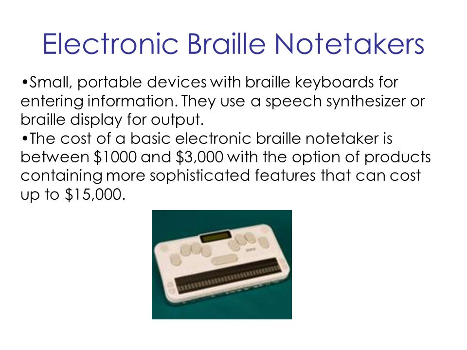 Electronic Braille Notetakers Small, portable devices with braille keyboards for entering information.