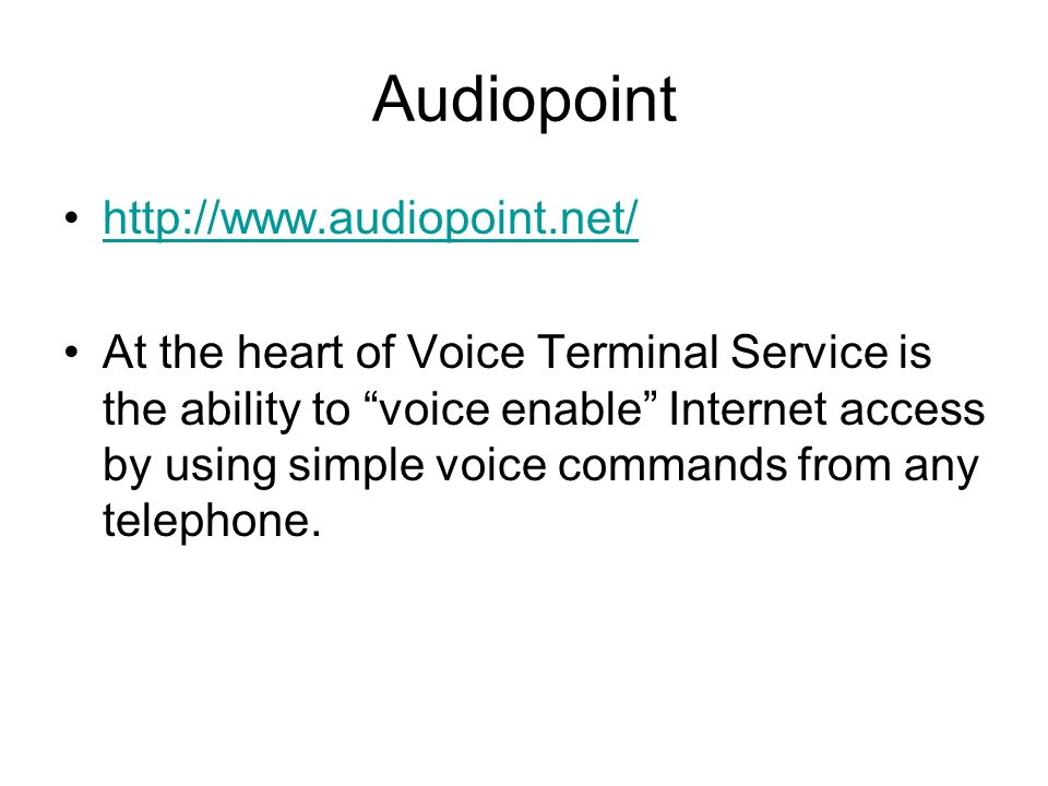 Audiopoint http://www.audiopoint.net/ At the heart of Voice Terminal Service is the ability to voice enable Internet access by using simple voice commands from any telephone.