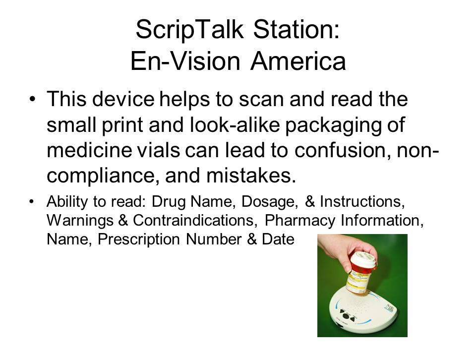 ScripTalk Station: En-Vision America This device helps to scan and read the small print and look-alike packaging of medicine vials can lead to confusion, non- compliance, and mistakes.