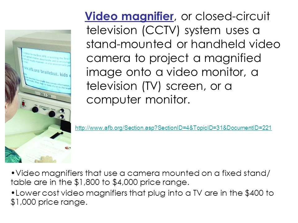 Video magnifier, or closed-circuit television (CCTV) system uses a stand-mounted or handheld video camera to project a magnified image onto a video monitor, a television (TV) screen, or a computer monitor.