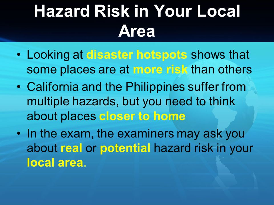 Hazard Risk in Your Local Area You need to be able to talk about: Any past events that might have happened in the area you live, e.g.