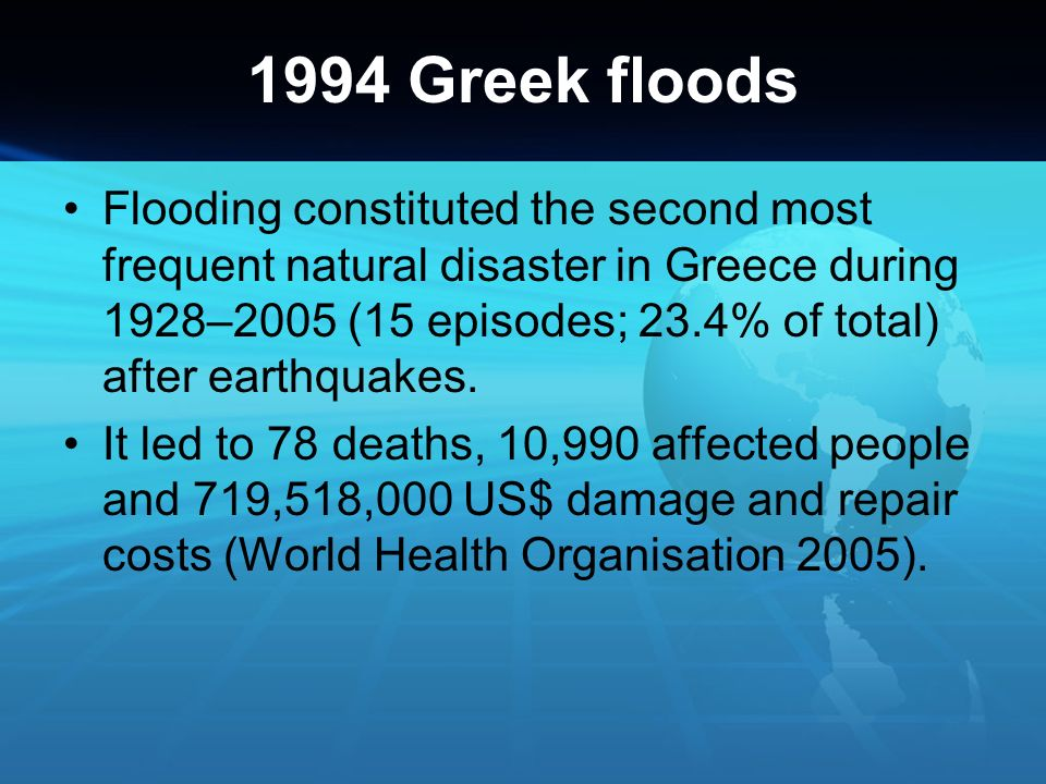 1994 Greek floods Flooding constituted the second most frequent natural disaster in Greece during 1928–2005 (15 episodes; 23.4% of total) after earthq