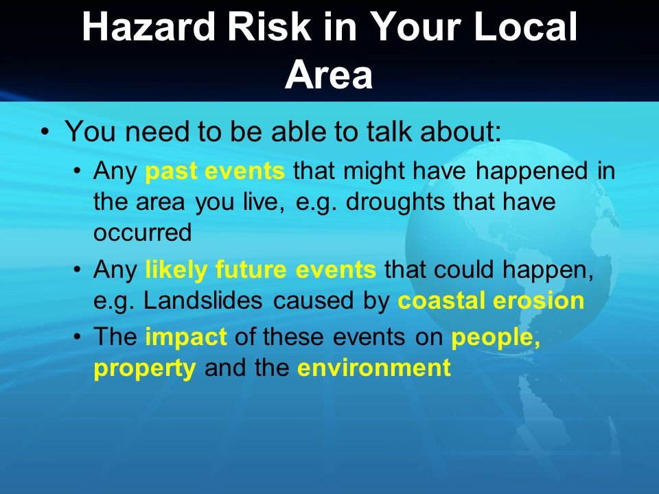Hazard Risk in Your Local Area Researching the history of hazard events in your local area could be done by: Researching historic newspapers Searching online Interviewing older residents