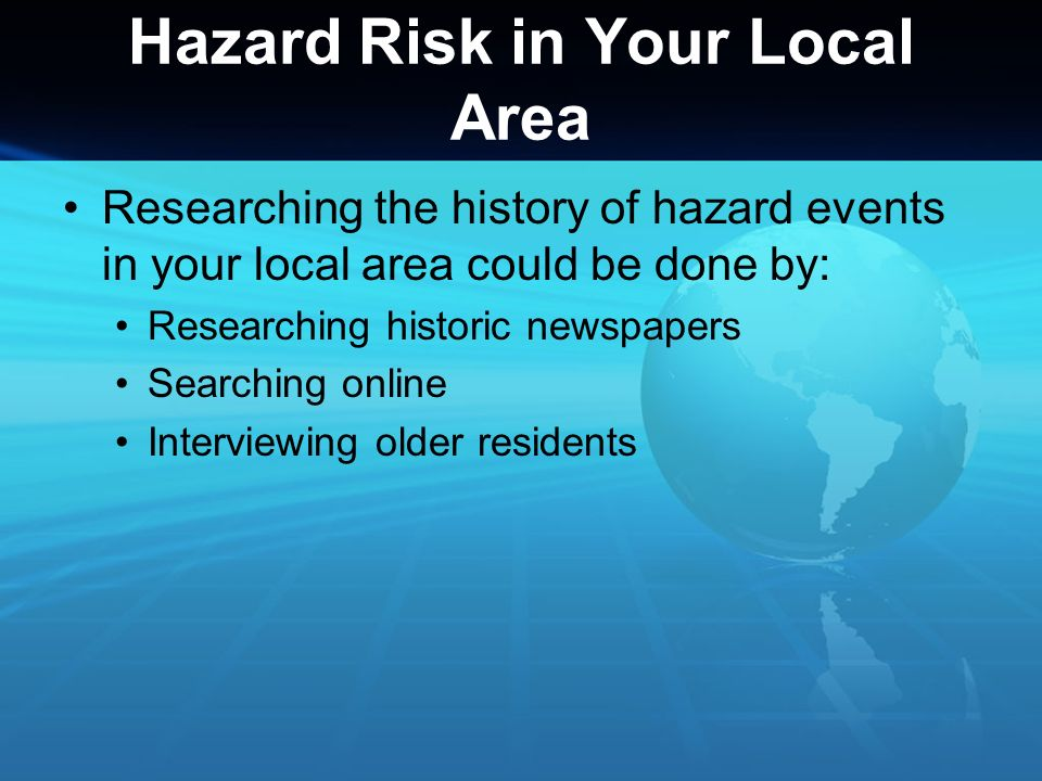 Hazard Risk in Your Local Area Researching the history of hazard events in your local area could be done by: Researching historic newspapers Searching
