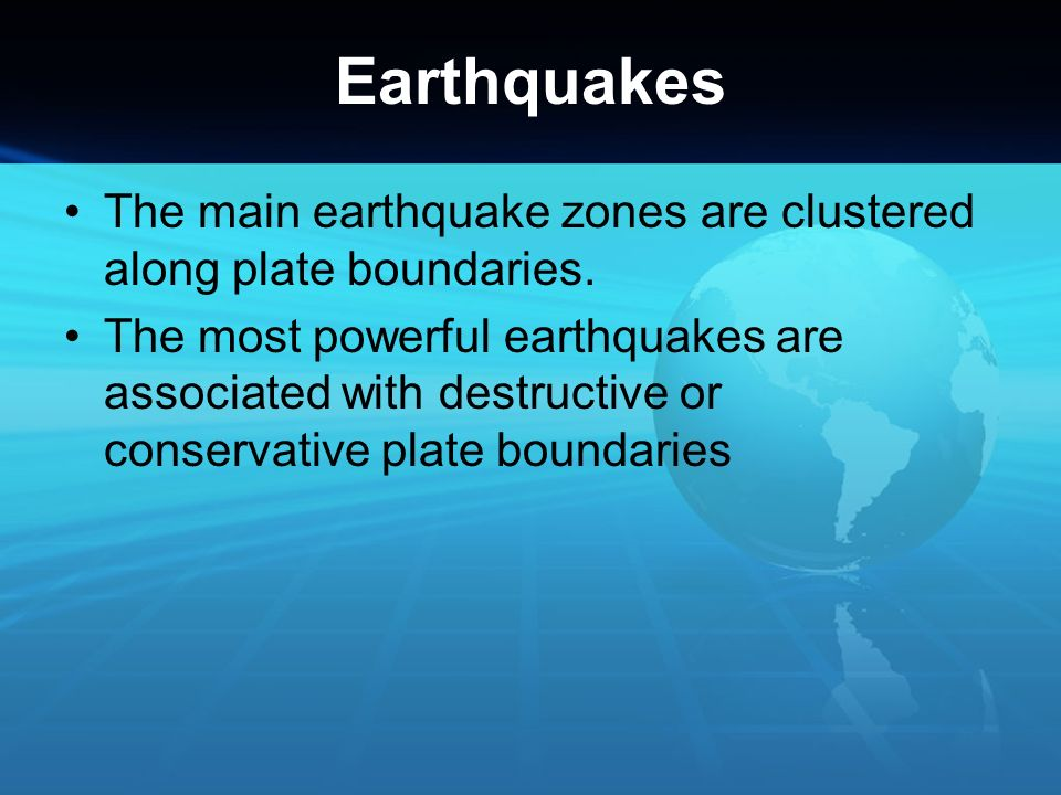 Earthquakes The main earthquake zones are clustered along plate boundaries. The most powerful earthquakes are associated with destructive or conservat