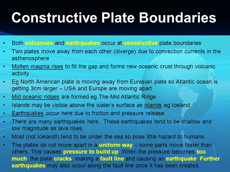 Constructive Plate Boundaries Both volcanoes and earthquakes occur at constructive plate boundaries Two plates move away from each other (diverge) due