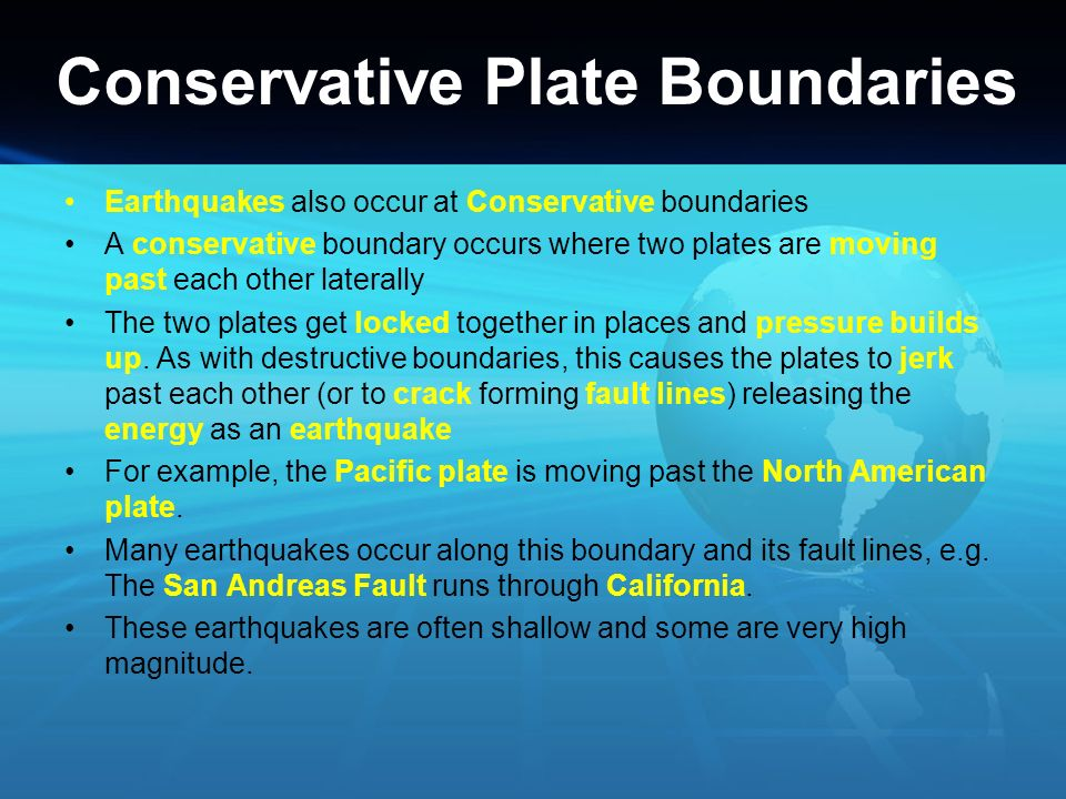 Conservative Plate Boundaries Earthquakes also occur at Conservative boundaries A conservative boundary occurs where two plates are moving past each o