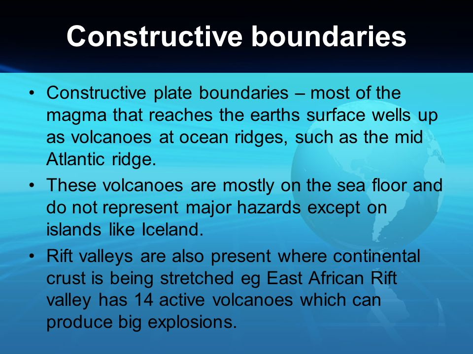Constructive boundaries Constructive plate boundaries – most of the magma that reaches the earths surface wells up as volcanoes at ocean ridges, such