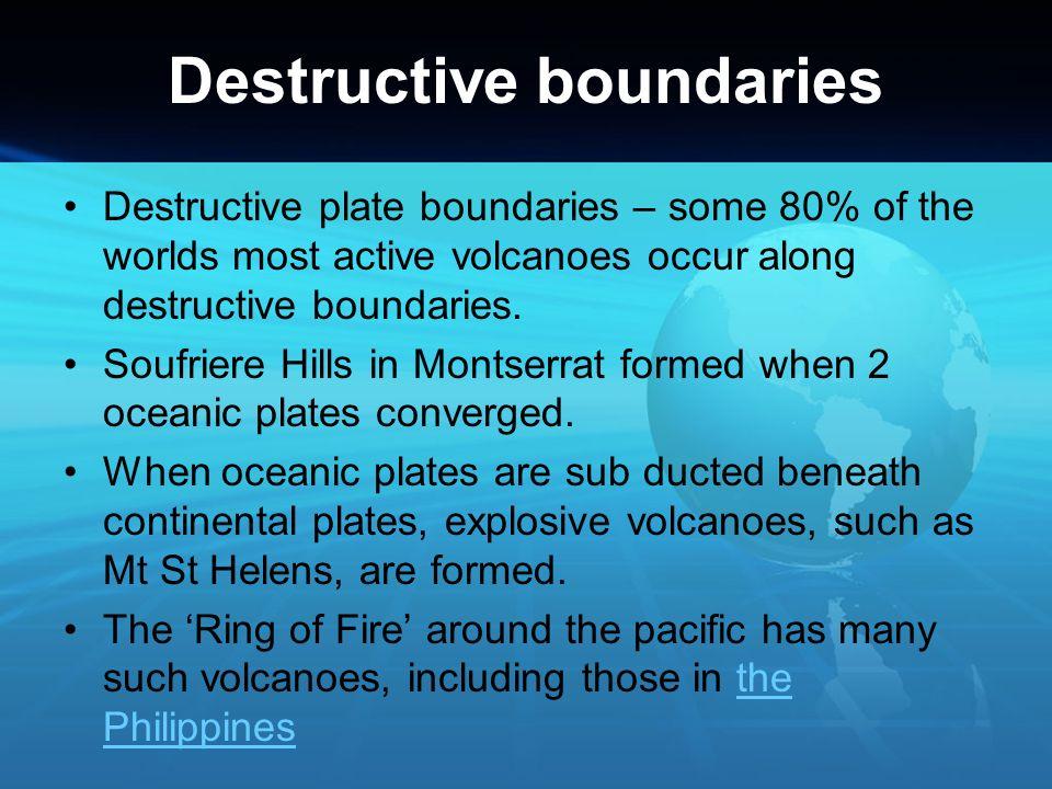 Destructive boundaries Destructive plate boundaries – some 80% of the worlds most active volcanoes occur along destructive boundaries. Soufriere Hills