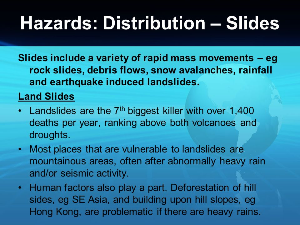Hazards: Distribution – Slides Slides include a variety of rapid mass movements – eg rock slides, debris flows, snow avalanches, rainfall and earthqua